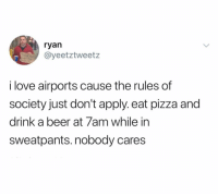 Beer, Love, and Pizza: ryan  @yeetztweetz  i love airports cause the rules of  society just don't apply. eat pizza and  drink a beer at 7am while in  sweatpants. nobody cares @yeetzluvztweetz