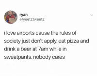Beer, Dank, and Love: ryan  @yeetztweetz  i love airports cause the rules of  society just don't apply. eat pizza and  drink a beer at 7am while in  sweatpants.nobody cares