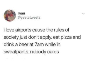 nobody cares: ryan  @yeetztweetz  i love airports cause the rules of  society just don't apply. eat pizza and  drink a beer at 7am while in  sweatpants. nobody cares
