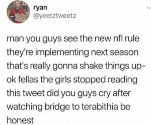 omg-humor:Be honest: ryan  @yeetztweetz  man you guys see the new nfl rule  they're implementing next season  that's really gonna shake things up-  ok fellas the girls stopped reading  this tweet did you guys cry after  watching bridge to terabithia be  honest omg-humor:Be honest