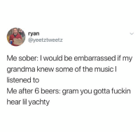 @ryanyeates: ryan  @yeetztweetz  Me sober: I would be embarrassed if my  grandma knew some of the music l  listened to  Me after 6 beers: gram you gotta fuckin  hear lil yachty @ryanyeates