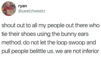 swoop: ryan  @yeetztweetz  shout out to all my people out there who  tie their shoes using the bunny ears  method. do not let the loop swoop and  pull people belittle us. we are not inferior