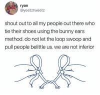 Shoes, Strong, and Who: ryan  @yeetztweetz  shout out to all my people out there who  tie their shoes using the bunny ears  method. do not let the loop swoop and  pull people belittle us. we are not inferior Stand strong