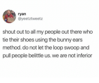 Shoes, Who, and Bunny: ryan  @yeetztweetz  shout out to all my people out there who  tie their shoes using the bunny ears  method. do not let the loop swoop and  pull people belittle us. we are not infericr Bunny ears Vs. Loop swoop 😂😂😂