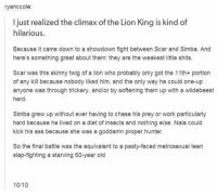 Ass, Memes, and Skinny: ryanccole:  I just realized the climax of the Lion King is kind of  hilarious.  Because it came down to a showdown fight between Scar and Simba. And  here's something great about them: they are the weakest little shits.  Scar was this skinny twig of a lion who probably only got the 11th+ portion  of any kill because nobody liked him, and the only way he could one-up  anyone was through trickery, and/or by softening them up with a wildebeest  herd.  Simba grew up without ever having to chase his prey or work particularly  hard because he lived on a diet of insects and nothing else. Nala could  kick his ass because she was a goddamn proper hunter.  So the final battle was the equivalent to a pasty-faced metrosexual teen  slap-fighting a starving 60-year old  10/10 😂😂
