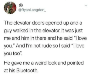 "it-was-just: @RyanLangdon_  The elevator doors opened up and a  guy walked in the elevator. It was just  me and him in there and he said ""I love  you."" And I'm not rude so I said ""I love  you too""  He gave me a weird look and pointed  at his Bluetooth."