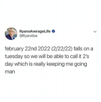 Can't wait for TWOs-day 😝: RyansAverageLife  @RyanAbe  february 22nd 2022 (2/22/22) falls on a  tuesday so we will be able to call it 2's  day which is really keeping me going  man Can't wait for TWOs-day 😝