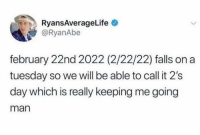 Funny, On a Tuesday, and Big: RyansAverageLife  @RyanAbe  february 22nd 2022 (2/22/22) falls on a  tuesday so we will be able to call it 2's  day which is really keeping me going  man This post will be a big hit somewhere around January 2022. https://t.co/QuADb4neFh