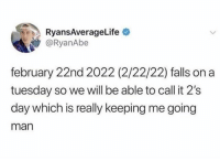 Funny, On a Tuesday, and Tumblr: RyansAverageLife  @RyanAbe  february 22nd 2022 (2/22/22) falls on a  tuesday so we will be able to call it 2's  day which is really keeping me going  man