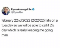 Dank, On a Tuesday, and 🤖: RyansAverageLife  @RyanAbe  february 22nd 2022 (2/22/22) falls on a  tuesday so we will be able to call it 2's  day which is really keeping me going  man