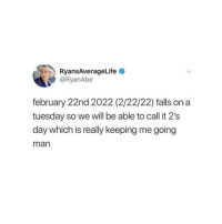 On a Tuesday, Girl, and Tag Someone: RyansAverageLife  @RyanAbe  february 22nd 2022 (2/22/22) falls on a  tuesday so we will be able to call it 2's  day which is really keeping me going  man Tag someone who needs to know 👀 mindblown