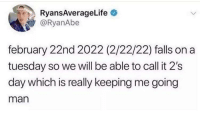 nucking: RyansAverageLife  @RyanAbe  february 22nd 2022 (2/22/22) falls on a  tuesday so we will be able to call it 2's  day which is really keeping me going  man