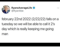 On a Tuesday, MeIRL, and Man: RyansAverageLife  @RyanAbe  february 22nd 2022 (2/22/22) falls on a  tuesday so we will be able to call it 2's  day which is really keeping me going  man meirl