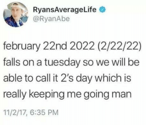 On a Tuesday, Man, and Day: RyansAverageLife  @RyanAbe  february 22nd 2022 (2/22/22)  falls on a tuesday so we will be  able to call it 2's day which is  really keeping me going man  11/2/17, 6:35 PM Just for the joke :D