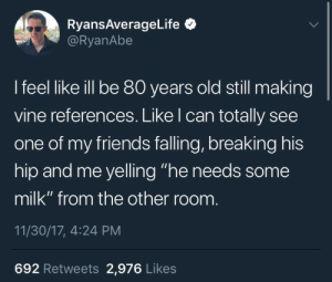 "Friends, Vine, and Old: RyansAverageLife*  @RyanAbe  I feel like ill be 80 years old still making  vine references. Like l can totally see  one of my friends falling, breaking his  hip and me yelling ""he needs some  milk"" from the other room  11/30/17, 4:24 PM  692 Retweets 2,976 Likes"