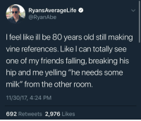 """He Needs Some Milk: RyansAverageLife  @RyanAbe  l feel likeil be 80 years old still making  vine references. Like l can totally see  one of my friends falling, breaking his  hip and me yelling """"he needs some  milk"""" from the other room  11/30/17, 4:24 PM  692 Retweets 2,976 Likes"""