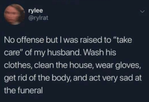 "Clothes, House, and Husband: rylee  @rylrat  No offense but I was raised to ""take  care"" of my husband. Wash his  clothes, clean the house, wear gloves,  get rid of the body, and act very sad at  the funeral A woman knows her place"