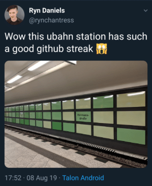 Git envy: Ryn Daniels  @rynchantress  Wow this ubahn station has such  a good github streak  Hermann-  straße  hle  HAITEREREICH KURZZUG  17:52 08 Aug 19 Talon Android Git envy