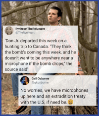"Canada doesn't deserve Don Jr.: RynheartTheReluctant  @TheRynheart  'Don Jr. departed this week on a  hunting trip to Canada. ""They think  the bomb's coming this week, and he  doesn't want to be anywhere near a  microphone if the bomb drops,"" the  source said""  4  No worries, we have microphones  up here and an extradition treaty  with the U.S, if need be. es  Gail Osborne  @gkosborne Canada doesn't deserve Don Jr."