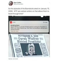 Blackpeopletwitter, cnn.com, and Dating: Ryon Collins  @RyonOvechkin  So this episode of the Boondocks aired on January 15,  2006. WTF are cartoon writers on that allows them to  travel through time?  CNN  CNN  3m ago  Breaking News  Oprah Winfrey is actively thinking about running for President in  2020, two close friends say. One cites conversations dating back  several months.  Press for more  NOVEMBER 8, 2020  Oprah Wintre  Elected Presidemt  1/8/18, 10:19 AM <p>You think Oprah just didn't want to mess up the timeline??? (via /r/BlackPeopleTwitter)</p>