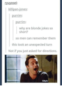 Dank, Jokes, and Asking: ryuyosei:  killipan-jones:  urrim:  urrim:  why are blonde jokes so  short?  so men can remember them  this took an unexpected turn  Not if you just asked for directions  Citytv