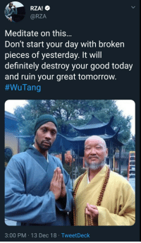 Meditate on this: RZA!  @RZA  Meditate on this  Don't start your day with broken  pieces of yesterday. It will  definitely destroy your good today  and ruin your great tomorrovw  #WuTang  3:00 PM 13 Dec 18 TweetDeck Meditate on this