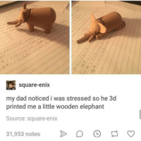 Dad, Elephant, and Square: s.0  square-enix  my dad noticed i was stressed so he 3d  printed me a little wooden elephant  Source: square-enix  31,953 notes > DO 3D Print