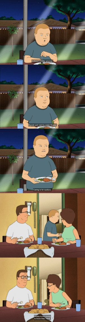 fridaynightthumbwar: Why is this in such high quality : S 1  It doesn't matter anyway   People just want to make money.   Caring is for suckers.   Bobby is too young  to know that, Hank fridaynightthumbwar: Why is this in such high quality