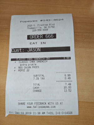 My name is Jason..it's Friday the 13th and my order number is 666. What are the odds?: s #143-4624  Popeye  2525 E. Pinetree Blvd  Thomasville, GA 31792  229-558-9008  ORDER 666  EAT IN  Cust: JASON  CLASSIC CHKN SANDWICH CBO  CLASSIC CHKN SANDWICH  extra pickle  * REG CAJUN FRIES  * PEPSI 22  6.99  SUBTOTAL  7.0% TAX  6.99  0.49  TOTAL  CASH  CHANGE  7.48  20.00  12.52  SHARE YOUR FEEDBACK WITH US AT  www.tellpopeyes.com  Fri Dec 13 2019 11:38 AM T=01L I=3 C=14328 My name is Jason..it's Friday the 13th and my order number is 666. What are the odds?