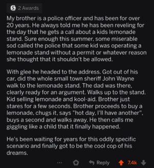 "i cried a little :'^): S 2 Awards  My brother is a police officer and has been for over  20 years. He always told me he has been reveling for  the day that he gets a call about a kids lemonade  stand. Sure enough this summer, some miserable  sod called the police that some kid was operating a  lemonade stand without a permit or whatever reason  she thought that it shouldn't be allowed.  With glee he headed to the address. Got out of his  car, did the whole small town sheriff John Wayne  walk to the lemonade stand. The dad was there,  clearly ready for an argument. Walks up to the stand.  Kid selling lemonade and kool-aid. Brother just  stares for a few seconds. Brother proceeds to buy a  lemonade, chugs it, says ""hot day, I'll have another"",  buys a second and walks away. He then calls me  giggling like a child that it finally happened.  He's been waiting for years for this oddly specific  scenario and finally got to be the cool cop of his  dreams.  74k  Reply i cried a little :'^)"