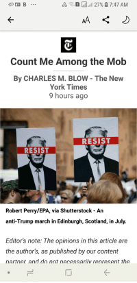 New York, New York Times, and Scotland: s. 27%7:47 AM  Count Me Among the Mob  By CHARLES M. BLOW - The New  York Times  9 hours ago  RESIST  RESIST  Robert Perry/EPA, via Shutterstock - An  anti-Trump march in Edinburgh, Scotland, in July.  Editor's note: The opinions in this article are  the author's, as published by our content  nartner and do not necessarilv renresent the  IJ