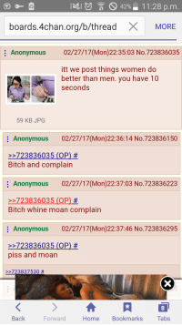 /b/tards like women: S 42%  11:28 p.m  boards 4chan.org/b/thread  X MORE  Anonymous  02/27/17 (Mon)22:35:03 No.723836035  itt we post things women do  better than men. you have 10  seconds  59 KB JPG  Anonymous 02/27/17 (Mon)22:36:14 No.723836150  723836035 (OP)  Bitch and complain  Anonymous 02/27/17 (Mon 22:37:03 No.723836223  723836035 (OP  Bitch whine moan complain  Anonymous  02/27/17(Mon)22:37:46 No. 723836295  723836035 (OP)  piss and moan  723837530  Back  Forward  Home  Bookmarks  Tabs /b/tards like women