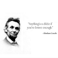 """Abraham Lincoln: """"Anything's a dildo if  you're brave enough  Abraham Lincoln"""