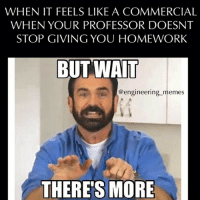 When it feels like a commercial😣. engineering engineeringmemes engineering_memes billymays butwaittheresmore: WHEN IT FEELS LIKE A COMMERCIAL  WHEN YOUR PROFESSOR DOESNT  STOP GIVING YOU HOMEWORK  BUT WAIT  @engineering memes  THERES MORE When it feels like a commercial😣. engineering engineeringmemes engineering_memes billymays butwaittheresmore