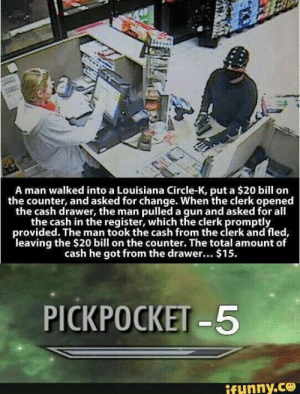 Fail, Reddit, and Louisiana: s.  A man walked into a Louisiana Circle-K, put a $20 bill orn  the counter, and asked for change. When the clerk opened  the cash drawer, the man pulled a gun and asked for all  the cash in the register, which the clerk promptly  provided. The man took the cash from the clerk and fled,  leaving the $20 bill on the counter. The total amount of  cash he got from the drawer... $15  PICKPOCKET -5 When you fail math classes so you decide do rob.