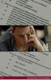 """When taking a test...: S  at Chemica  they are combined.  able  s stable  not bound together  d) at a high potential energy  2, How is  a covalent bond different from an ionic bond?  between a metal and a  bond is formed between two non-metals  b) An ionic bond is formed between  formed between a metal an  c) Atoms held together);  while atoms held  Ionic bond  """"combined.  bound together  at a high potential energy  How is a covalent bond different from an ionic bond?  a) YOU'RE AN IDIOT.  NO, I'M NOT.  memecenter.com/winaiboo  YEAH YOU ARE, DUMBASS  FUCK YOU, Quiz  Write the che  Chlorin When taking a test..."""