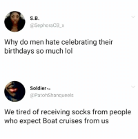 Bruh, Lol, and Hood: S.B.  @SephoraCB_x  Why do men hate celebrating their  birthdays so much lol  Soldier  @PatohShanqueels  We tired of receiving socks from people  who expect Boat cruises from us Bruh..😩😂