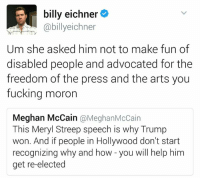 """The elitism of the white rural nationalist: """"be exactly like me or else"""": S, billy eichner  o  abillyeichner  Um she asked him not to make fun of  disabled people and advocated for the  freedom of the press and the arts you  fucking moron  Meghan McCain  @Meghan McCain  This Meryl Streep speech is why Trump  won. And if people in Hollywood don't start  recognizing why and how you will help him  get re-elected The elitism of the white rural nationalist: """"be exactly like me or else"""""""