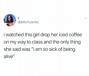 "Feels (credit and consent: seangomm on Instagram): S  @bitchuaries  i watched this girl drop her iced coffee  on my way to class and the only thing  she said was ""i am so sick of being  alive"" Feels (credit and consent: seangomm on Instagram)"