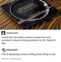 Cars, Driving, and Drunk: s C  sixpenceee  A local bar has metal coasters made from cars  wrecked in drunk driving accidents for St. Patrick's  Day  linksbae99  This is absolutely a bone chilling kinda thing to see  Source: sixpenceee don't drink and drive!! :~)) @nuggeret