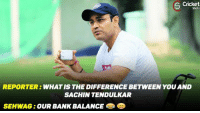 Memes, Bank, and Banks: S Cricket  Shots  REPORTER  WHAT IS THE DIFFERENCE BETWEEN YOU AND  SACHIN TENDULKAR  SEHWAG OUR BANK BALANCE Sehwag knows best how to answer media !!!