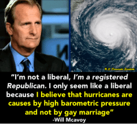 "(S): .S. Democratie Socialists  ""I'm not a liberal, I'm a registered  Republican. I only seem like a liberal  because I believe that hurricanes are  causes by high barometric pressure  and not by gay marriage'  Will Mcavo (S)"