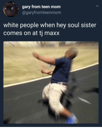 Blackpeopletwitter, White People, and Teen Mom: s  gary from teen mom  @garyfromteenmonm  white people when hey soul sister  comes on at tj maxx <p>ain't that mista, mista (via /r/BlackPeopleTwitter)</p>