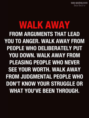: s-gazing.com  INFINTY  WALK AWAY  FROM ARGUMENTS THAT LEAD  YOU TO ANGER. WALK AWAY FROM  PEOPLE WHO DELIBERATELY PUT  YOU DOWN. WALK AWAY FROM  PLEASING PEOPLE WHO NEVER  SEE YOUR WORTH. WALK AWAY  FROM JUDGMENTAL PEOPLE WHO  DON'T KNOW YOUR STRUGGLE OR  WHAT YOU'VE BEEN THROUGH.