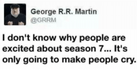 Memes, Daenerys Targaryen, and George R. R. Martin: S George R. R. Martin  @GRRM  I don't know why people are  excited about season 7... It's  only going to make people cry. Like Daenerys Targaryen