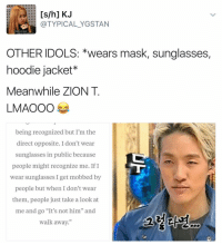 "God, Memes, and Radio: [s/h] KJ  (a TYPICAL YGSTAN  OTHER IDOLS: *wears mask, sunglasses,  hoodie jacket  Meanwhile ZION T  LMAOOO  being recognized but I'm the  direct opposite. I don't wear  sunglasses in public because  people might recognize me. If I  wear sunglasses I get mobbed by  people but when I don't wear  them, people just take a look at  me and go ""It's not him"" and  walk away."" thank god I watched that radio star ep cause he ain't fooling me🙄 . . . . . . . . . Credit to owner✌"