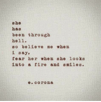 Fire, Fear, and Hell: s he  has  been through  hell.  so believe me when  i Say,  fear her when she looks  into a fire and smiles.  e.corona