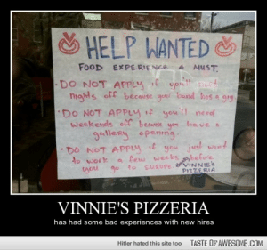 vinnie's pizzeriahttp://omg-humor.tumblr.com: S  HELP WANTED &  FOOD EXPERIENCE  A MUST.  DO NOT APPLY f you need  nights off because your band has a gig  you ll need  yom have o  DO NOT APPLY If  weekends ofC becouse  gaillery opening.  DO NOT APPLY f you just went  a few weeks before  go to suROPE. VINNIES  to work  you  PIZZERIA  VINNIE'S PIZZERIA  has had some bad experiences with new hires  TASTE OF AWESOME.COM  Hitler hated this site too vinnie's pizzeriahttp://omg-humor.tumblr.com