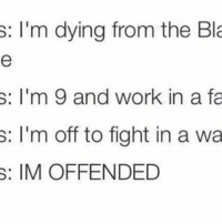 I'm offended for sure: s: I'm dying from the Bla  I'm 9 and work in a fa  s: I'm off to fight in a wa  s: IM OFFENDED I'm offended for sure