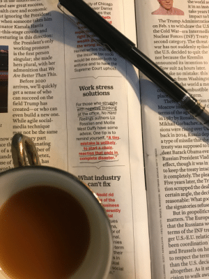 """Wholesome moment in my reading today, """"A tiny mistake is unlikely to start a chain reaction that ends in complete disaster."""": s in the HidterO  and saw great success,  alth care and economic  ut ignoring the President;  when someone takes him  enator Kamala Harris  this-  the  it in an inst  sor Daniel  impact tob  The Trump Administration  on Feb. 1 to withdraw the U.S  the Cold War-era Intermedi  Nuclear Forces (INF) Treaty  second category. The threat  war has not suddenly spiked  the U.S. decided to quit the  stage crowds and  esturing in this direction:  the President's only  working pronoun  is the first person  singular; she made  hers plural, with her  admonition that We  Are Better Than This.  the wrong s  Hemel writes tha  the income tax code  would be easier both to  enforce and to have the  Supreme Court uphold  nor because the Kremlin  announced its intention to  ow suit 24 hours later.  ake no mistake: this  from Washingto  he world a mo  Before 2020  arrives, we'll quickly  get a sense of who  can succeed on the  field Trump has  Work stress  solutions  For those who struggle  created-or who can  Moscow in  even build a new one.  While agile social-  at the office, No Hard  Feelings authors Liz  Fosslien and Mollie  West Duffy have some  advice. One tip is to  remind yourself, """"A tiny  t media technique  Mikhail Gorbachev  ay not be the same  sions were rising over Us  back in 2014, Russia dep  a type of missile that the  treaty was supposed to b  dent Barack Obama eve  Russian President Vlad  effect, though it was in  to keep the treaty intac  z İt completely. The plea  Five years later, the Tr  tion scrapped the deal  certain angle, the deci  reasonable: What go  the signatories refuse  2 But in geopolitics  matters. The Europe  that the Russians w  8terms of the INF tr  ger U.S.-E.U. relatio  been coordination  and Brussels on ho  to respect the term  than the U.S. deci  altogether. As it st  cision to walk aw  се  andr  has  complete disaster.""""  L"""